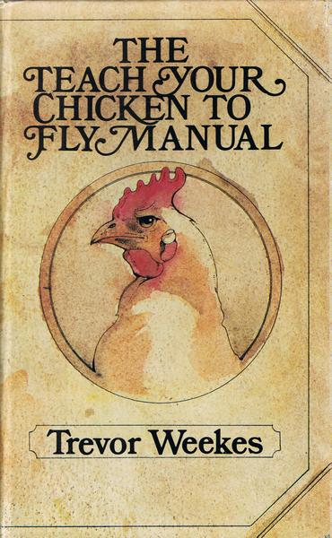 The Teach Your Chicken to Fly Manual by Trevor Weekes
