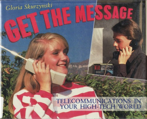 Get the Message: Telecommunications in Your High-Tech World by Gloria Skurzynski